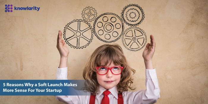 5 Reasons Why a Soft Launch Makes More Sense For Your Startup