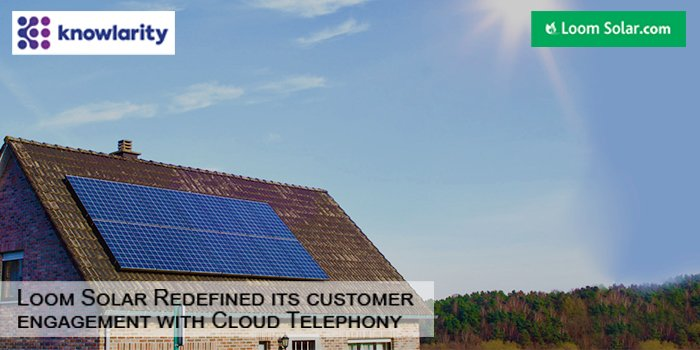 Loom Solar Redefining its Customer Engagement Using Cloud Telephony